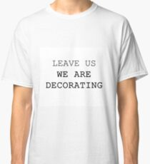 LEAVE US WE ARE DECORATING Classic T-Shirt