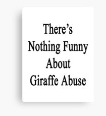 There's Nothing Funny About Giraffe Abuse Canvas Print