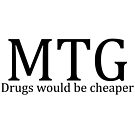 MTG: Drugs would be cheaper by Geekstuff