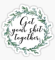 Get your shit together Sticker