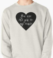 You are the Gin to my tonic Pullover