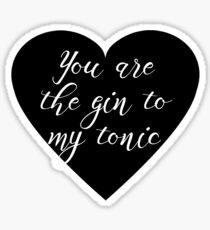 You are the Gin to my tonic Sticker
