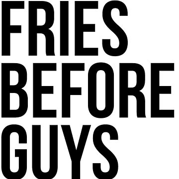 Fries Before Guys by teenthings
