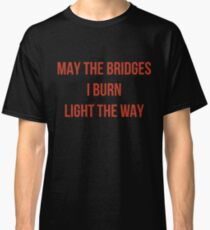 May The Bridges I Burn Light The Way Classic T-Shirt