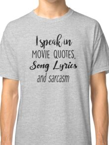 I speak in Movie Quotes, Song Lyrics and Sarcasm Classic T-Shirt