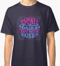 Create The Things You Wished Existed Classic T-Shirt