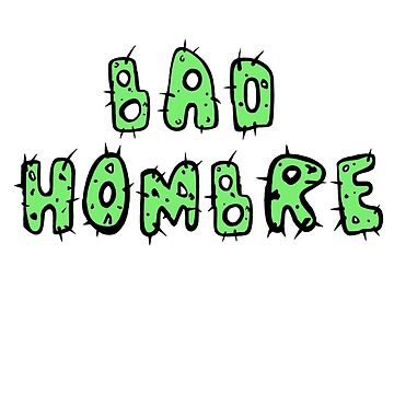 Bad Hombre - Anti-Trump by Free2rocknroll