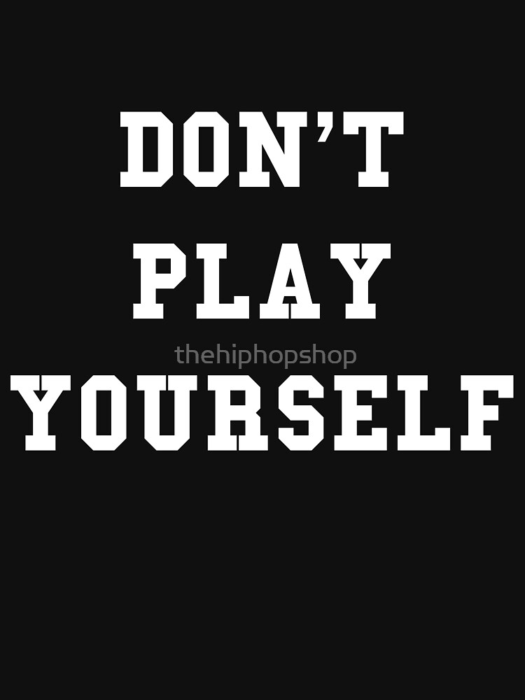 Don't Play Yourself by thehiphopshop