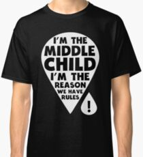 I'm the middle Child - I'm the Reason we have Rules Funny T-Shirt Classic T-Shirt