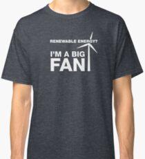 Renewable Energy? I'm A Big Fan Classic T-Shirt