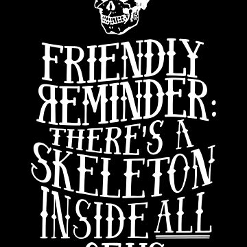 Friendly reminder: there's a skeleton inside all of us by Timmaximuz