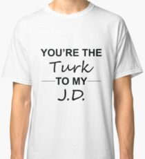 Scrubs TV Show Gifts - You're the Turk to my J.D. Classic T-Shirt
