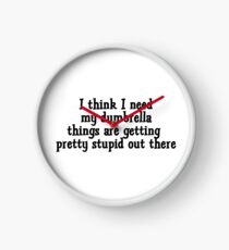 I think I need my dumbrella things are getting pretty stupid out there Clock