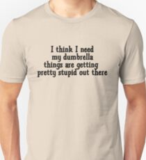 I think I need my dumbrella things are getting pretty stupid out there Unisex T-Shirt