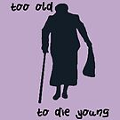 Too old to die young by missmoneypenny