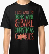 I Just Want To Drink Wine & Bake Christmas Cookies Classic T-Shirt
