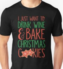 I Just Want To Drink Wine & Bake Christmas Cookies Unisex T-Shirt