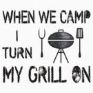 When We Camp I Turn My Grill On by SportsT-Shirts