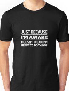 Just Because I'm Awake Unisex T-Shirt