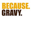 Because. Gravy. by integralapparel