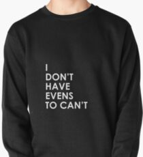I Don't Have Evens to Can't - Ver 1 Pullover