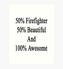 50% Firefighter 50% Beautiful And 100% Awesome  Art Print