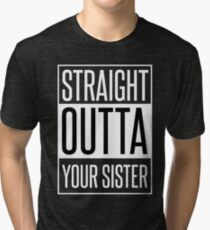 STRAIGHT OUTTA YOUR SISTER Tri-blend T-Shirt