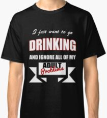 I just want to go Drinking and ignore all of my adult problems funny T-Shirt Classic T-Shirt