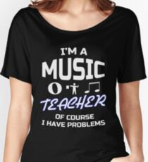 I'm a Music Teacher, of course i have problems funny School T-Shirt Women's Relaxed Fit T-Shirt