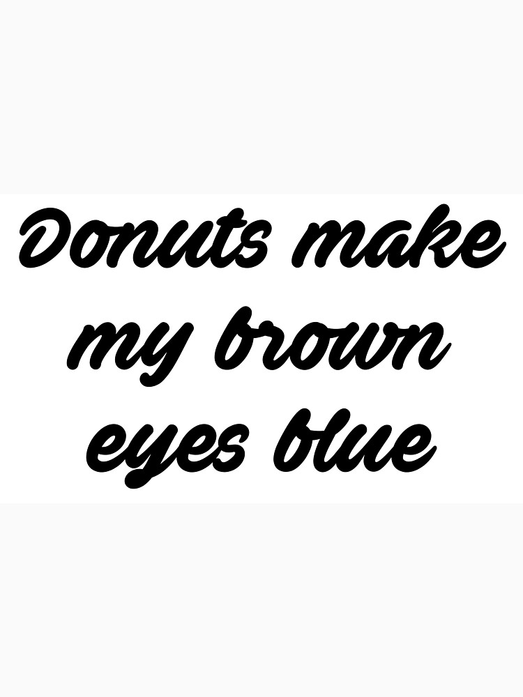 Lyric blue song lyrics : Donuts Make My Brown Eyes Blue - Misheard Song Lyrics