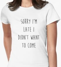 Sorry I'm Late I Didn't Want to Come Womens Fitted T-Shirt