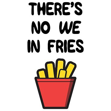 There's no WE in Fries by ggshirts
