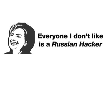 Everyone I don't like is a Russian Hacker - Hillary Clinton by CXM0D
