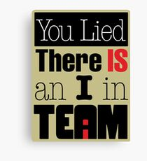 You Lied - There is an I in TEAM Canvas Print