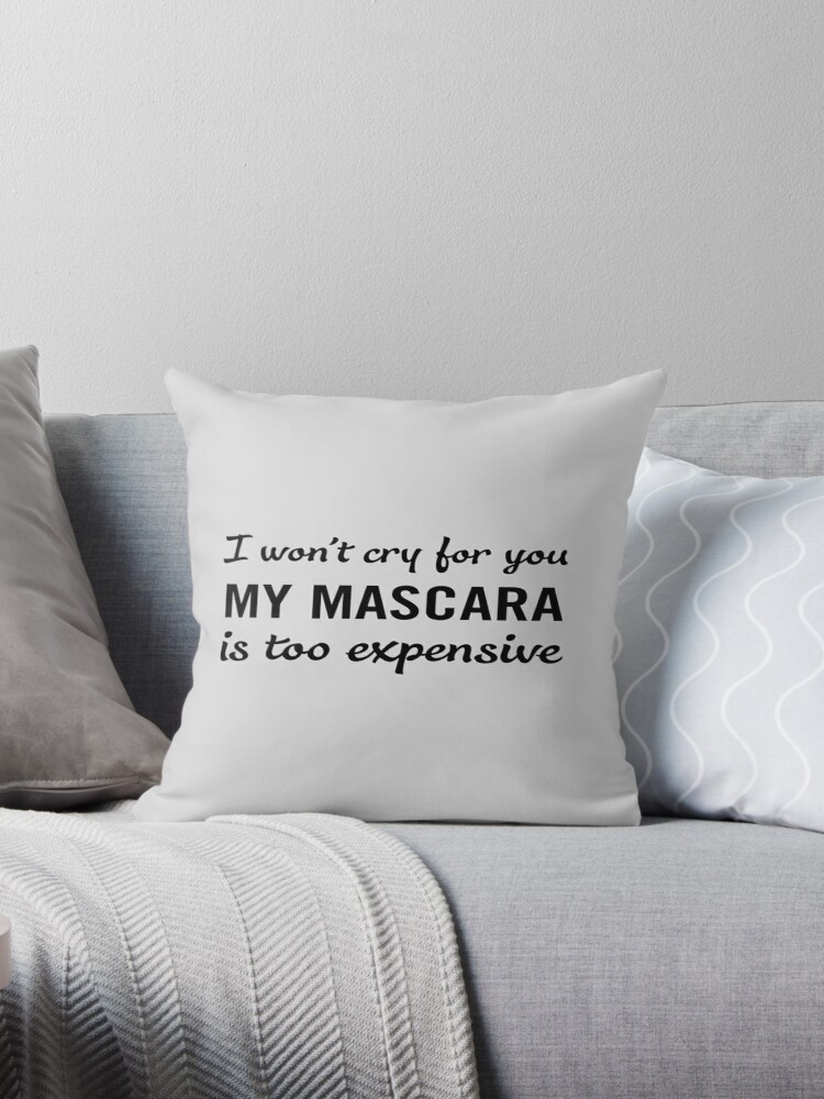 I Won T Cry For You My Mascara Is Too Expensive Throw Pillows By