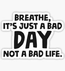 Breathe, it's just a bad day, not a bad life! Sticker