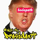 This Sociopath is not my President by Thelittlelord