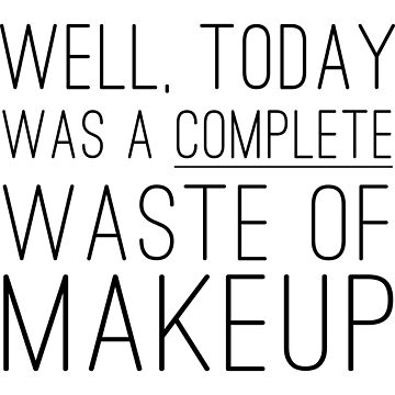 Well, today was a complete waste of makeup by artack