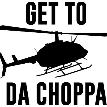 Get To Da Choppa by kjanedesigns