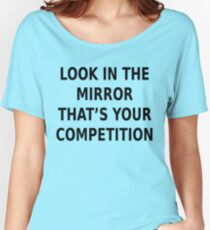 LOOK IN THE MIRROR THAT'S YOUR COMPETITION Women's Relaxed Fit T-Shirt