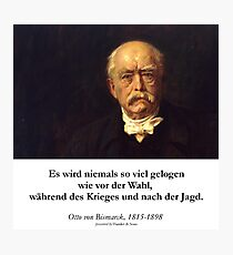 Otto von Bismarck - Es wird niemals soviel gelogen wie vor der Wahl, während des Krieges und nach der Jagd Photographic Print