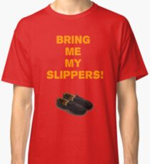 Bring Me My Slippers Classic T-Shirt