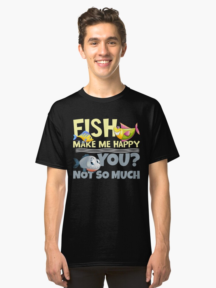 Fish Make Me Happy - You? Not So Much Classic T-Shirt Front