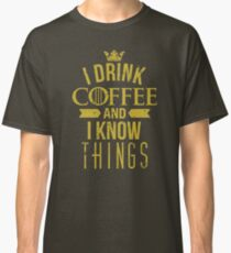 I Drink Coffee And I Know Things Classic T-Shirt