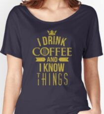 I Drink Coffee And I Know Things Women's Relaxed Fit T-Shirt