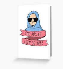 Mean Girls - She doesn't even go here Greeting Card