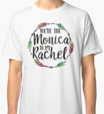 Friends - You are the Monica to my Rachel Classic T-Shirt