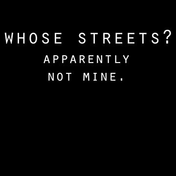 Whose Streets? Apparently Not Mine. by sexfortherest