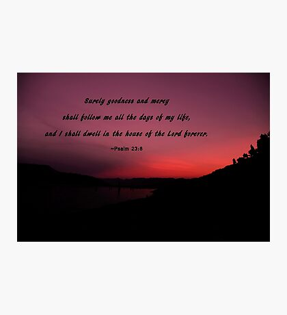 Psalm 23-8: Surely Goodness and Mercy Will Follow Me Photographic Print