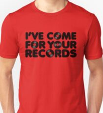 I've come for your records. Unisex T-Shirt